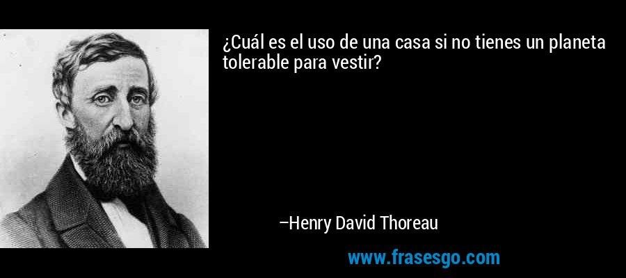 ¿Cuál es el uso de una casa si no tienes un planeta tolerable para vestir? – Henry David Thoreau