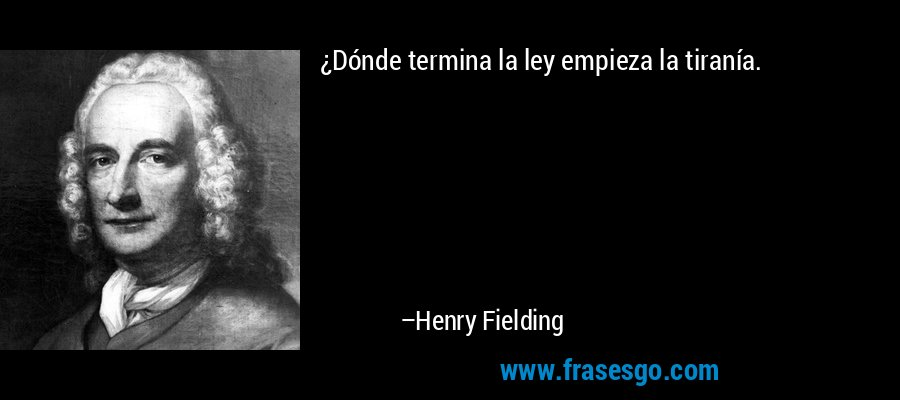 ¿Dónde termina la ley empieza la tiranía. – Henry Fielding
