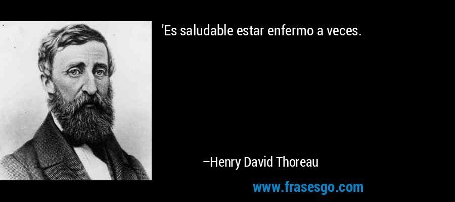 'Es saludable estar enfermo a veces. – Henry David Thoreau