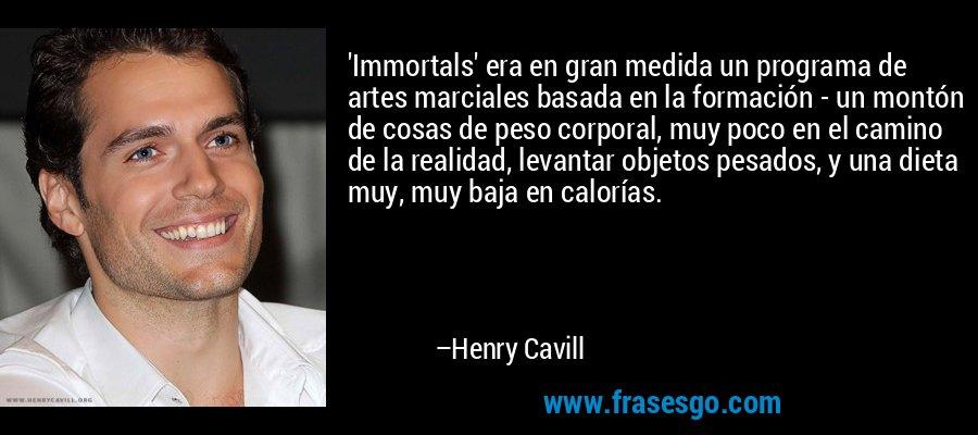 'Immortals' era en gran medida un programa de artes marciales basada en la formación - un montón de cosas de peso corporal, muy poco en el camino de la realidad, levantar objetos pesados, y una dieta muy, muy baja en calorías. – Henry Cavill
