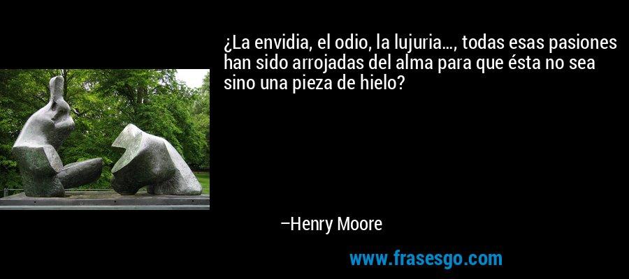 ¿La envidia, el odio, la lujuria…, todas esas pasiones han sido arrojadas del alma para que ésta no sea sino una pieza de hielo? – Henry Moore