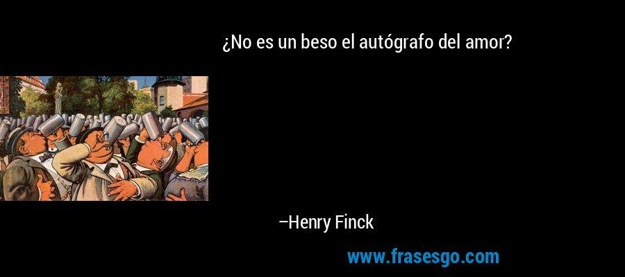 ¿No es un beso el autógrafo del amor? – Henry Finck