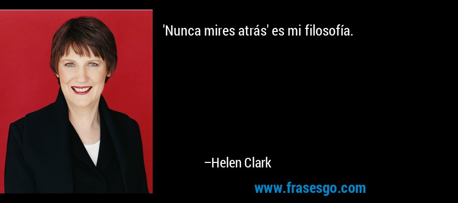 'Nunca mires atrás' es mi filosofía. – Helen Clark