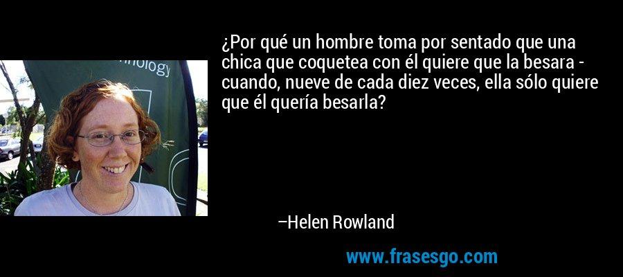 ¿Por qué un hombre toma por sentado que una chica que coquetea con él quiere que la besara - cuando, nueve de cada diez veces, ella sólo quiere que él quería besarla? – Helen Rowland