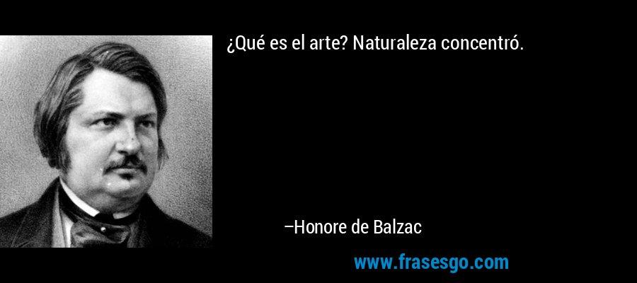¿Qué es el arte? Naturaleza concentró. – Honore de Balzac