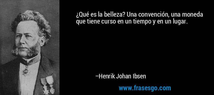 ¿Qué es la belleza? Una convención, una moneda que tiene curso en un tiempo y en un lugar. – Henrik Johan Ibsen