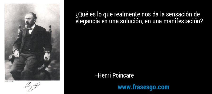 ¿Qué es lo que realmente nos da la sensación de elegancia en una solución, en una manifestación? – Henri Poincare