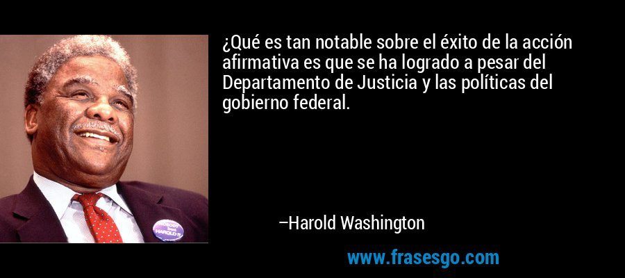 ¿Qué es tan notable sobre el éxito de la acción afirmativa es que se ha logrado a pesar del Departamento de Justicia y las políticas del gobierno federal. – Harold Washington