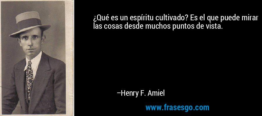 ¿Qué es un espíritu cultivado? Es el que puede mirar las cosas desde muchos puntos de vista. – Henry F. Amiel