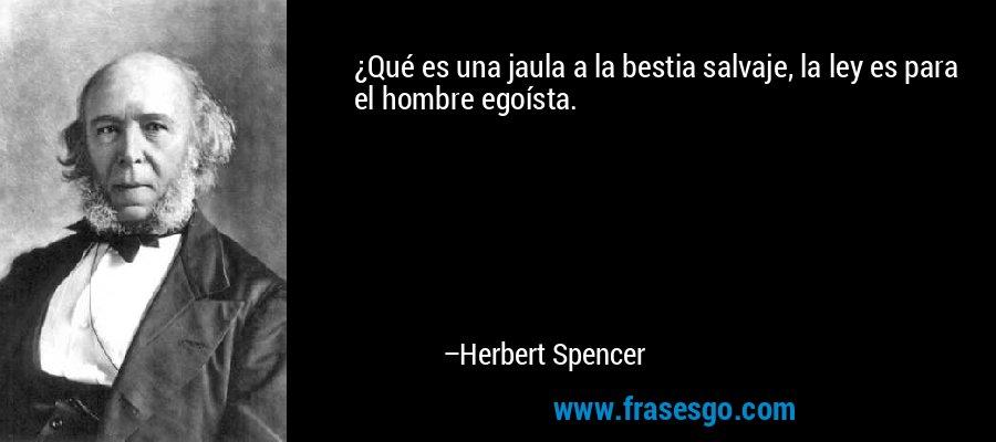 ¿Qué es una jaula a la bestia salvaje, la ley es para el hombre egoísta. – Herbert Spencer