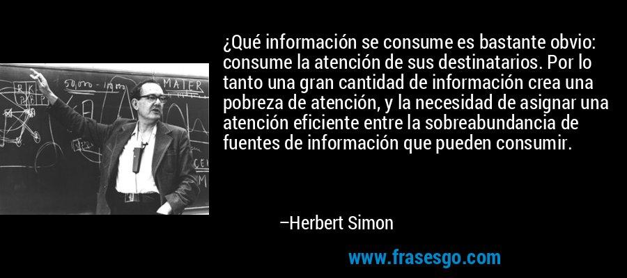 ¿Qué información se consume es bastante obvio: consume la atención de sus destinatarios. Por lo tanto una gran cantidad de información crea una pobreza de atención, y la necesidad de asignar una atención eficiente entre la sobreabundancia de fuentes de información que pueden consumir. – Herbert Simon