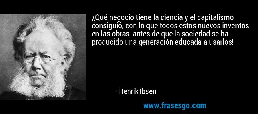 ¿Qué negocio tiene la ciencia y el capitalismo consiguió, con lo que todos estos nuevos inventos en las obras, antes de que la sociedad se ha producido una generación educada a usarlos! – Henrik Ibsen
