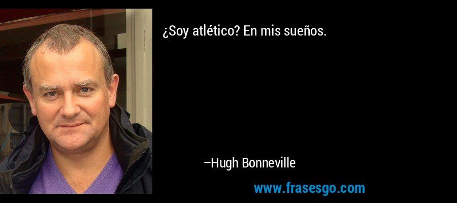 ¿Soy atlético? En mis sueños. – Hugh Bonneville