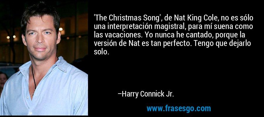 'The Christmas Song', de Nat King Cole, no es sólo una interpretación magistral, para mí suena como las vacaciones. Yo nunca he cantado, porque la versión de Nat es tan perfecto. Tengo que dejarlo solo. – Harry Connick Jr.