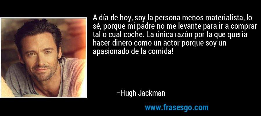 A día de hoy, soy la persona menos materialista, lo sé, porque mi padre no me levante para ir a comprar tal o cual coche. La única razón por la que quería hacer dinero como un actor porque soy un apasionado de la comida! – Hugh Jackman