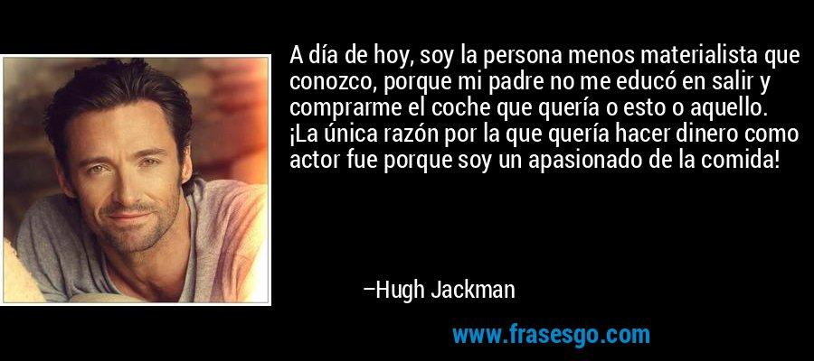 A día de hoy, soy la persona menos materialista que conozco, porque mi padre no me educó en salir y comprarme el coche que quería o esto o aquello. ¡La única razón por la que quería hacer dinero como actor fue porque soy un apasionado de la comida! – Hugh Jackman