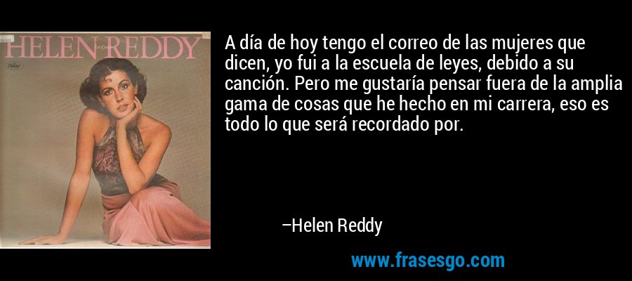 A día de hoy tengo el correo de las mujeres que dicen, yo fui a la escuela de leyes, debido a su canción. Pero me gustaría pensar fuera de la amplia gama de cosas que he hecho en mi carrera, eso es todo lo que será recordado por. – Helen Reddy