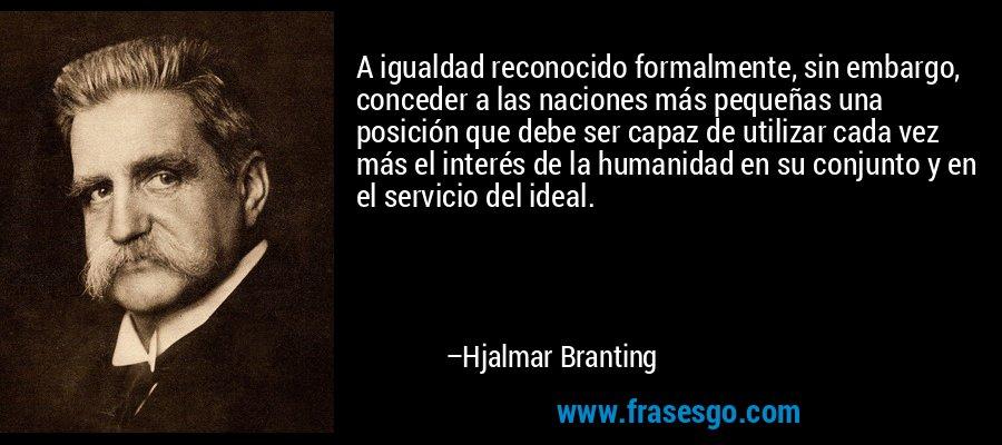 A igualdad reconocido formalmente, sin embargo, conceder a las naciones más pequeñas una posición que debe ser capaz de utilizar cada vez más el interés de la humanidad en su conjunto y en el servicio del ideal. – Hjalmar Branting