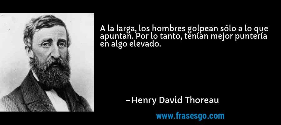 A la larga, los hombres golpean sólo a lo que apuntan. Por lo tanto, tenían mejor puntería en algo elevado. – Henry David Thoreau