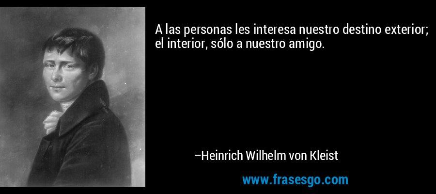 A las personas les interesa nuestro destino exterior; el interior, sólo a nuestro amigo. – Heinrich Wilhelm von Kleist