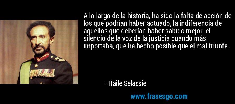 A lo largo de la historia, ha sido la falta de acción de los que podrían haber actuado, la indiferencia de aquellos que deberían haber sabido mejor, el silencio de la voz de la justicia cuando más importaba, que ha hecho posible que el mal triunfe. – Haile Selassie