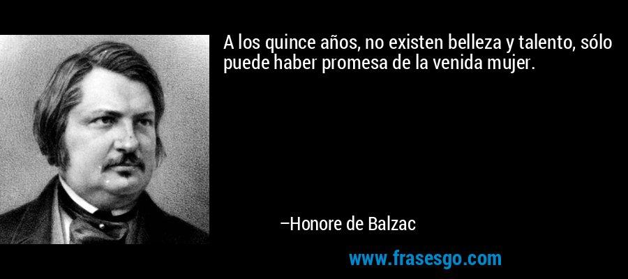 A los quince años, no existen belleza y talento, sólo puede haber promesa de la venida mujer. – Honore de Balzac
