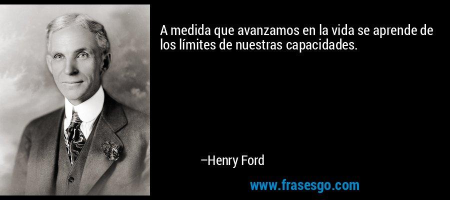 A medida que avanzamos en la vida se aprende de los límites de nuestras capacidades. – Henry Ford