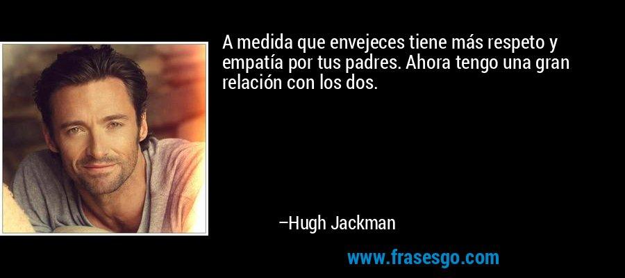A medida que envejeces tiene más respeto y empatía por tus padres. Ahora tengo una gran relación con los dos. – Hugh Jackman