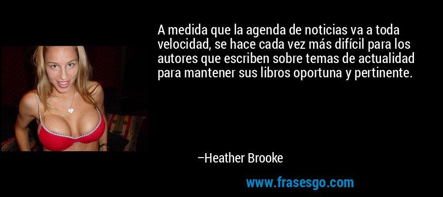 A medida que la agenda de noticias va a toda velocidad, se hace cada vez más difícil para los autores que escriben sobre temas de actualidad para mantener sus libros oportuna y pertinente. – Heather Brooke