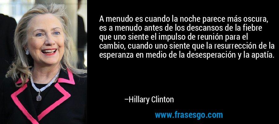 A menudo es cuando la noche parece más oscura, es a menudo antes de los descansos de la fiebre que uno siente el impulso de reunión para el cambio, cuando uno siente que la resurrección de la esperanza en medio de la desesperación y la apatía. – Hillary Clinton