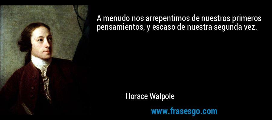 A menudo nos arrepentimos de nuestros primeros pensamientos, y escaso de nuestra segunda vez. – Horace Walpole