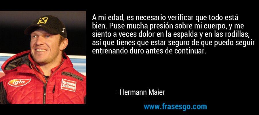 A mi edad, es necesario verificar que todo está bien. Puse mucha presión sobre mi cuerpo, y me siento a veces dolor en la espalda y en las rodillas, así que tienes que estar seguro de que puedo seguir entrenando duro antes de continuar. – Hermann Maier