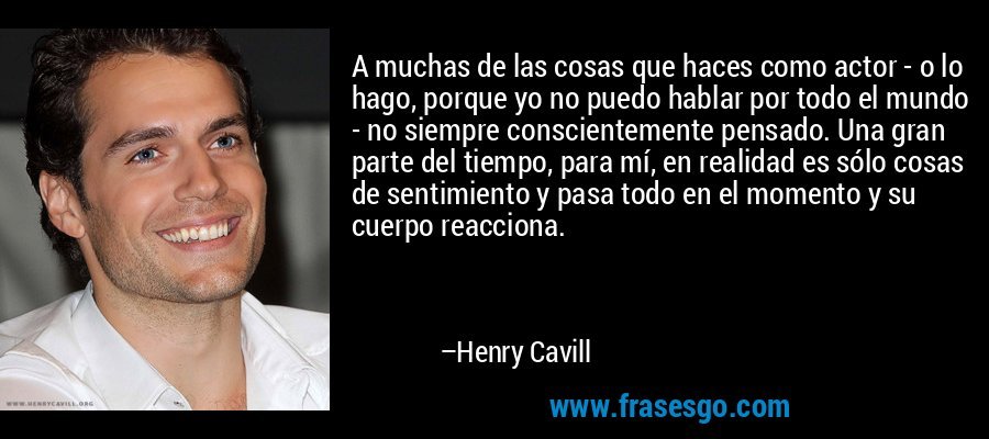 A muchas de las cosas que haces como actor - o lo hago, porque yo no puedo hablar por todo el mundo - no siempre conscientemente pensado. Una gran parte del tiempo, para mí, en realidad es sólo cosas de sentimiento y pasa todo en el momento y su cuerpo reacciona. – Henry Cavill
