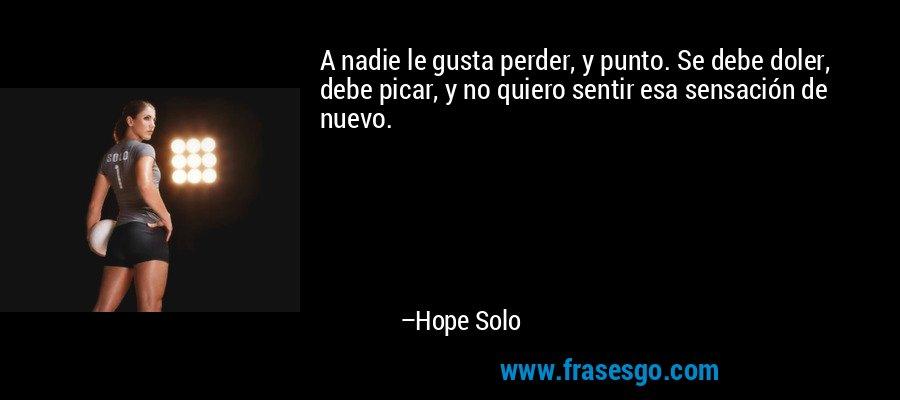 A nadie le gusta perder, y punto. Se debe doler, debe picar, y no quiero sentir esa sensación de nuevo. – Hope Solo