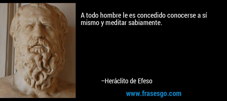 A todo hombre le es concedido conocerse a sí mismo y meditar sabiamente. – Heráclito de Efeso