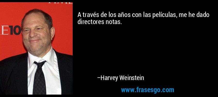 A través de los años con las películas, me he dado directores notas. – Harvey Weinstein