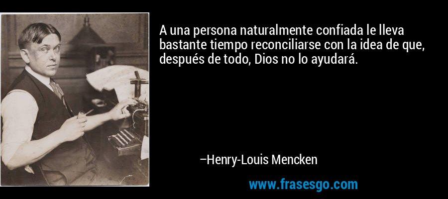 A una persona naturalmente confiada le lleva bastante tiempo reconciliarse con la idea de que, después de todo, Dios no lo ayudará. – Henry-Louis Mencken