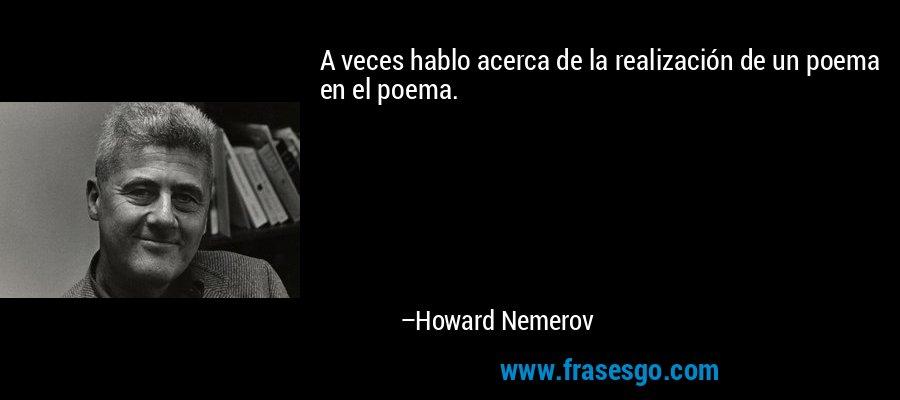A veces hablo acerca de la realización de un poema en el poema. – Howard Nemerov