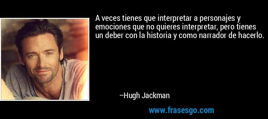 A veces tienes que interpretar a personajes y emociones que no quieres interpretar, pero tienes un deber con la historia y como narrador de hacerlo. – Hugh Jackman