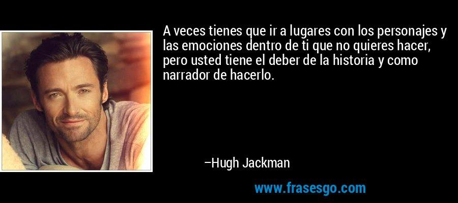 A veces tienes que ir a lugares con los personajes y las emociones dentro de ti que no quieres hacer, pero usted tiene el deber de la historia y como narrador de hacerlo. – Hugh Jackman