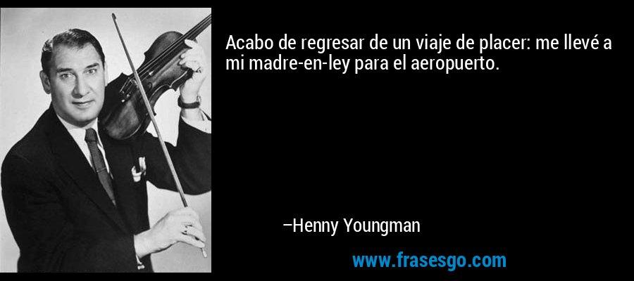 Acabo de regresar de un viaje de placer: me llevé a mi madre-en-ley para el aeropuerto. – Henny Youngman