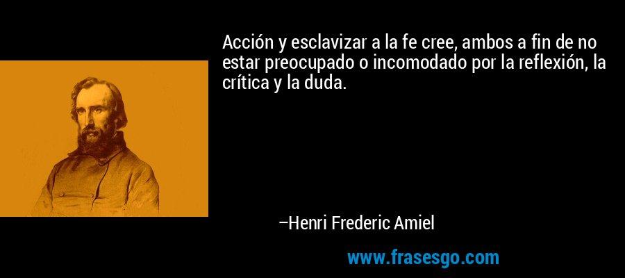 Acción y esclavizar a la fe cree, ambos a fin de no estar preocupado o incomodado por la reflexión, la crítica y la duda. – Henri Frederic Amiel