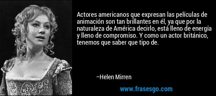 Actores americanos que expresan las películas de animación son tan brillantes en él, ya que por la naturaleza de América decirlo, está lleno de energía y lleno de compromiso. Y como un actor británico, tenemos que saber que tipo de. – Helen Mirren