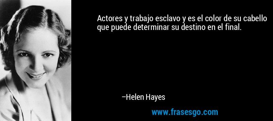 Actores y trabajo esclavo y es el color de su cabello que puede determinar su destino en el final. – Helen Hayes
