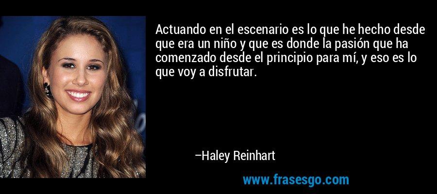 Actuando en el escenario es lo que he hecho desde que era un niño y que es donde la pasión que ha comenzado desde el principio para mí, y eso es lo que voy a disfrutar. – Haley Reinhart