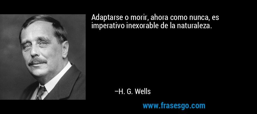 Adaptarse o morir, ahora como nunca, es imperativo inexorable de la naturaleza. – H. G. Wells