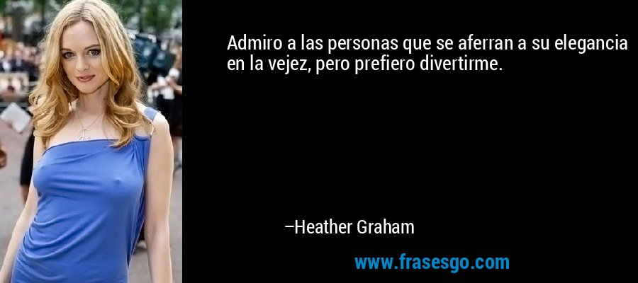 Admiro a las personas que se aferran a su elegancia en la vejez, pero prefiero divertirme. – Heather Graham