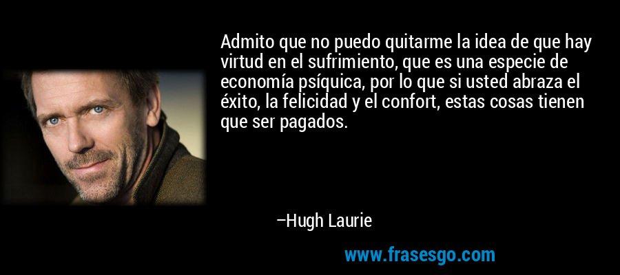 Admito que no puedo quitarme la idea de que hay virtud en el sufrimiento, que es una especie de economía psíquica, por lo que si usted abraza el éxito, la felicidad y el confort, estas cosas tienen que ser pagados. – Hugh Laurie