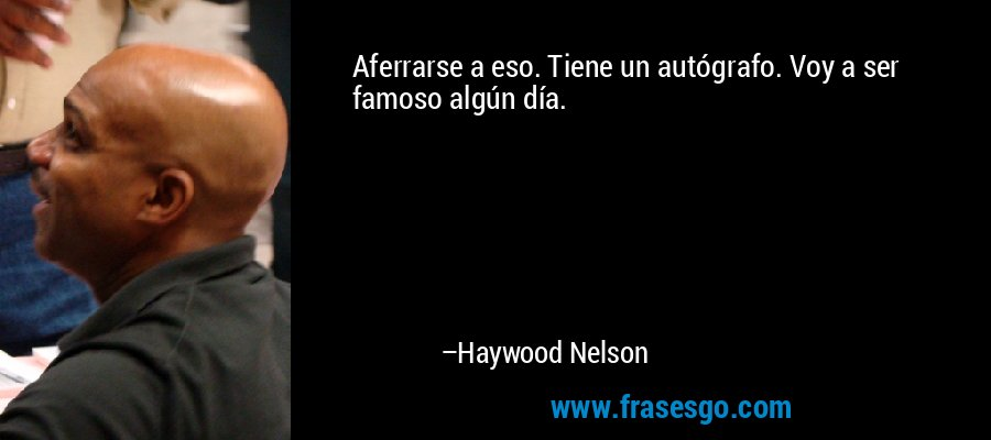 Aferrarse a eso. Tiene un autógrafo. Voy a ser famoso algún día. – Haywood Nelson