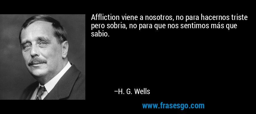 Affliction viene a nosotros, no para hacernos triste pero sobria, no para que nos sentimos más que sabio. – H. G. Wells